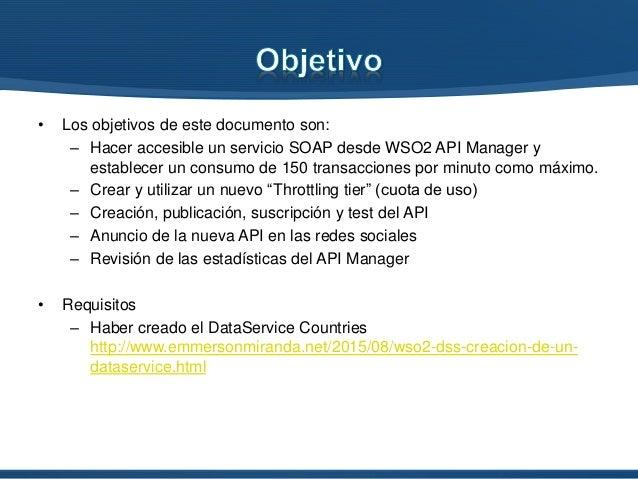 • Los objetivos de este documento son: – Hacer accesible un servicio SOAP desde WSO2 API Manager y establecer un consumo d...