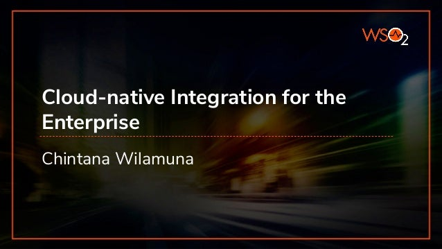 Cloud-native Integration for the Enterprise Chintana Wilamuna
