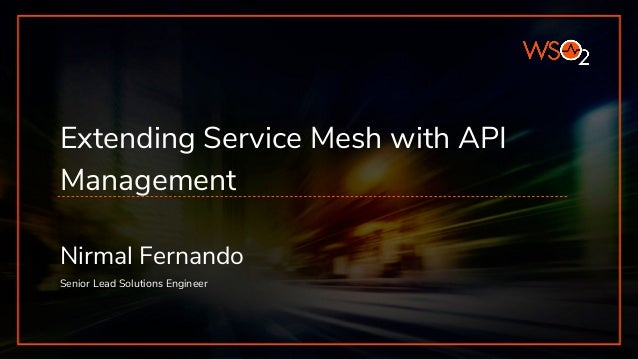 Extending Service Mesh with API Management Nirmal Fernando Senior Lead Solutions Engineer