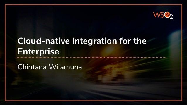 Cloud-native Integration for the Enterprise Chintana Wilamuna