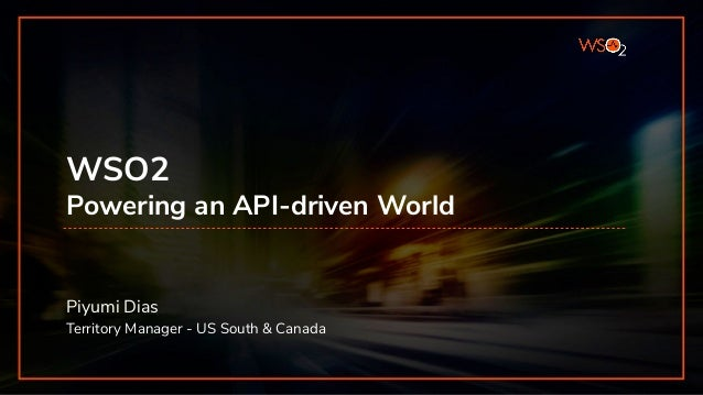 INTEGRATION SUMMIT 2019 WSO2 Powering an API-driven World Piyumi Dias Territory Manager - US South & Canada