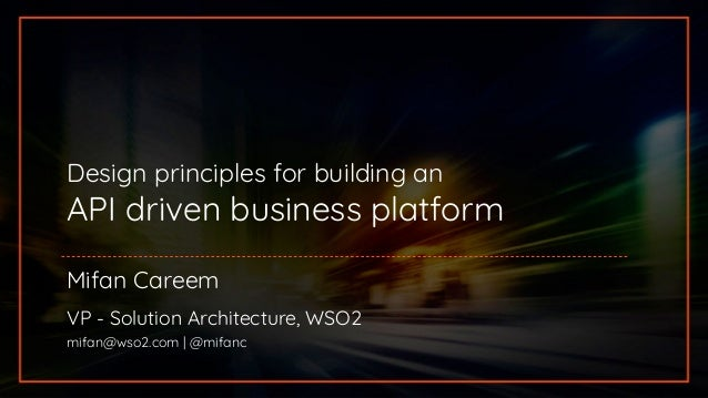 Design principles for building an API driven business platform Mifan Careem VP - Solution Architecture, WSO2 mifan@wso2.co...