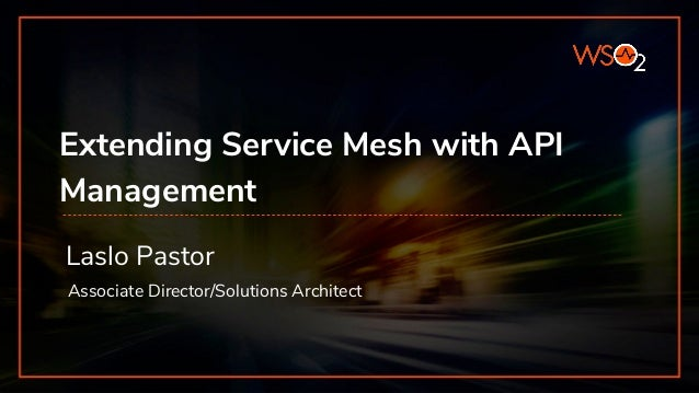 Extending Service Mesh with API Management Laslo Pastor Associate Director/Solutions Architect