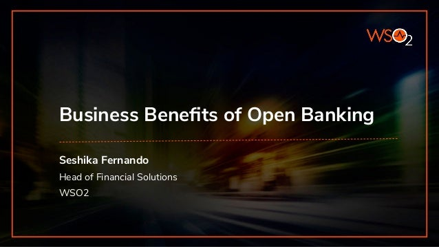 Business Benefits of Open Banking Seshika Fernando Head of Financial Solutions WSO2