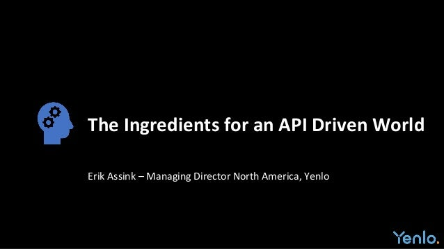 The Ingredients for an API Driven World Erik Assink – Managing Director North America, Yenlo