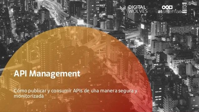 API Management Cómo publicar y consumir APIs de una manera segura y monitorizada