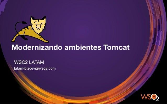 Modernizando ambientes Tomcat WSO2 LATAM latam-bizdev@wso2.com