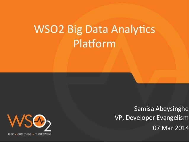 WSO2	   Big	   Data	   Analy=cs	    Pla?orm	     Samisa	   Abeysinghe	    VP,	   Developer	   Evangelism	    07	   Mar	   ...