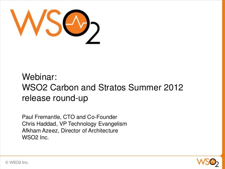 Webinar:WSO2 Carbon and Stratos Summer 2012release round-upPaul Fremantle, CTO and Co-FounderChris Haddad, VP Technology E...