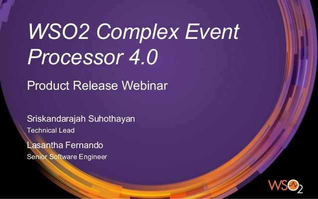 WSO2 Complex Event Processor 4.0 Sriskandarajah Suhothayan Technical Lead Product Release Webinar Lasantha Fernando Senior...