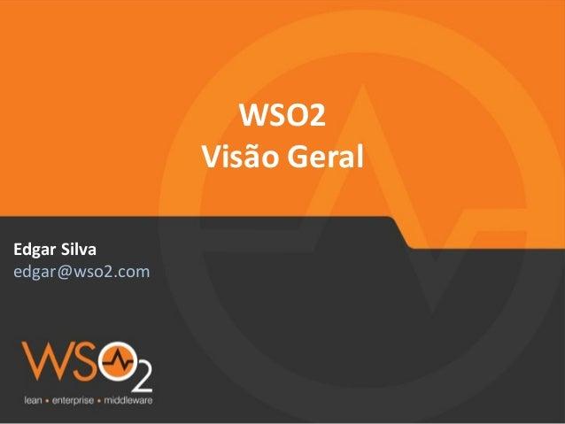 WSO2 Visão  Geral Edgar  Silva   edgar@wso2.com