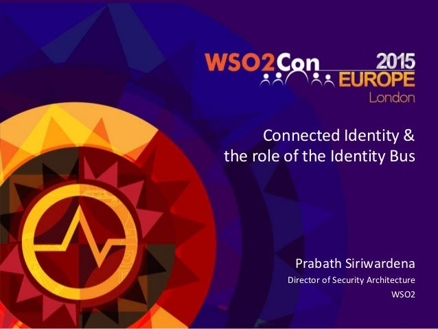 Connected Identity & the role of the Identity Bus Prabath Siriwardena Director of Security Architecture WSO2