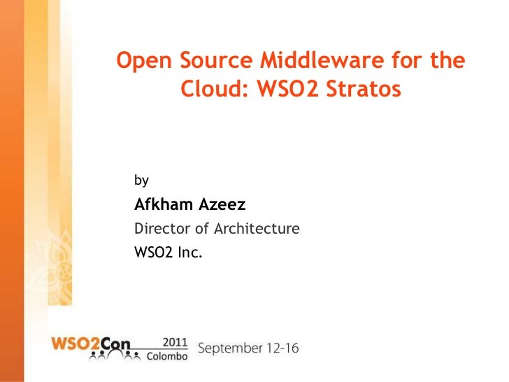 Open Source Middleware for the     Cloud: WSO2 Stratos by Afkham Azeez Director of Architecture WSO2 Inc.