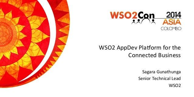 WSO2  AppDev  Pla.orm  for  the   Connected  Business   Sagara  Gunathunga   Senior  Technical  Lead...
