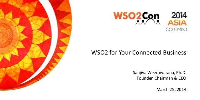 WSO2 for Your Connected Business Sanjiva Weerawarana, Ph.D. Founder, Chairman & CEO March 25, 2014