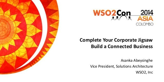 Complete Your Corporate Jigsaw Build a Connected Business Asanka Abeysinghe Vice President, Solutions Architecture WSO2, I...