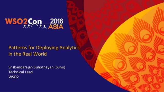 Patterns for Deploying Analytics in the Real World Sriskandarajah Suhothayan (Suho) Technical Lead WSO2