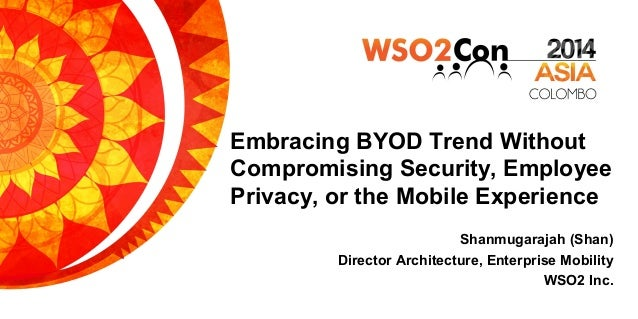 Embracing BYOD Trend Without Compromising Security, Employee Privacy, or the Mobile Experience Shanmugarajah (Shan) Direct...