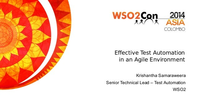 Effective Test Automation in an Agile Environment Krishantha Samaraweera Senior Technical Lead – Test Automation WSO2