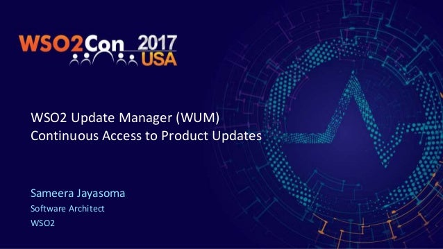WSO2 Update Manager (WUM) Continuous Access to Product Updates Sameera Jayasoma Software Architect WSO2