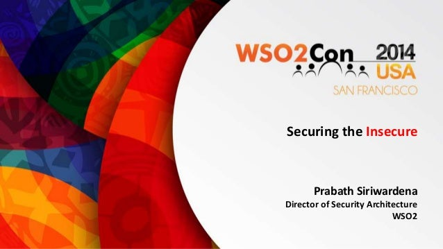 Securing the Insecure  Prabath Siriwardena  Director of Security Architecture  WSO2