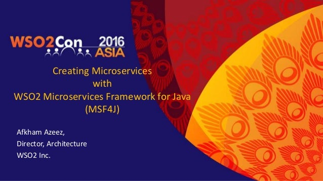Creating Microservices with WSO2 Microservices Framework for Java (MSF4J) Afkham Azeez, Director, Architecture WSO2 Inc.