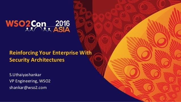ReinforcingYourEnterpriseWith SecurityArchitectures S.Uthaiyashankar VPEngineering,WSO2 shankar@wso2.com