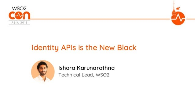 Identity APIs is the New Black Technical Lead, WSO2 Ishara Karunarathna