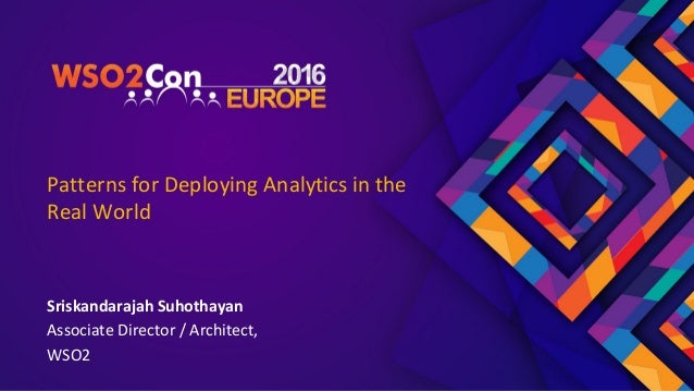 Patterns for Deploying Analytics in the Real World Sriskandarajah Suhothayan Associate Director / Architect, WSO2