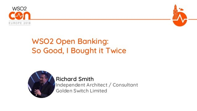 Independent Architect / Consultant Golden Switch Limited WSO2 Open Banking: So Good, I Bought it Twice Richard Smith