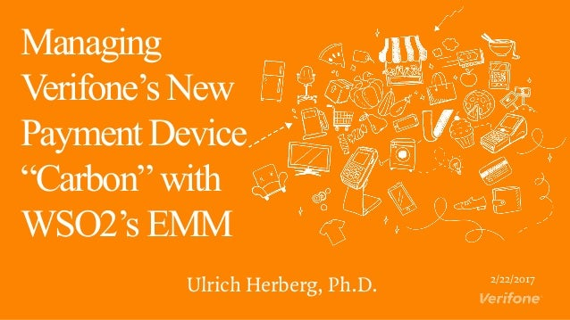 """Managing Verifone's New Payment Device """"Carbon"""" with WSO2's EMM Ulrich Herberg, Ph.D. 2/22/2017"""