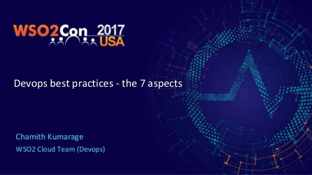 Devops best practices - the 7 aspects Chamith Kumarage WSO2 Cloud Team (Devops)