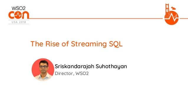 Director, WSO2 The Rise of Streaming SQL Sriskandarajah Suhothayan