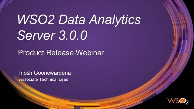 WSO2 Data Analytics Server 3.0.0 Product Release Webinar Inosh Goonewardena Associate Technical Lead