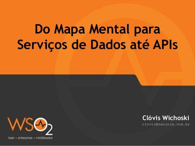Do Mapa Mental para Serviços de Dados até APIs Clóvis Wichoski clovis@neoinix.com.br