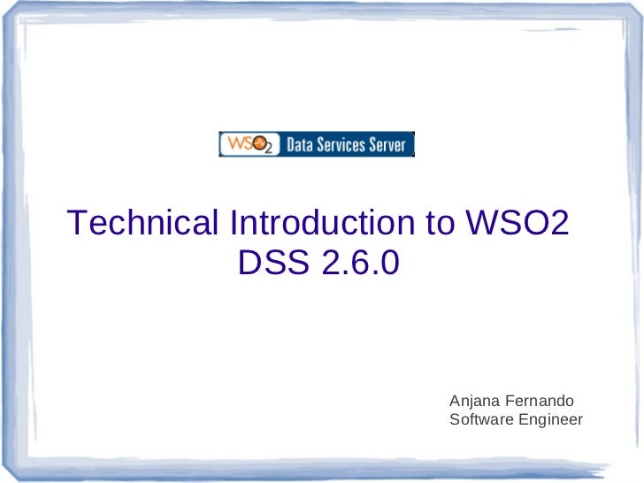 Technical Introduction to WSO2           DSS 2.6.0                      Anjana Fernando                      Software Engi...