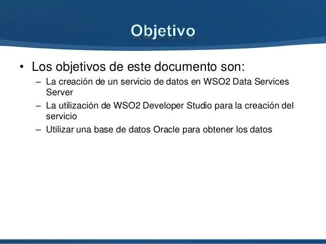 • Los objetivos de este documento son: – La creación de un servicio de datos en WSO2 Data Services Server – La utilización...