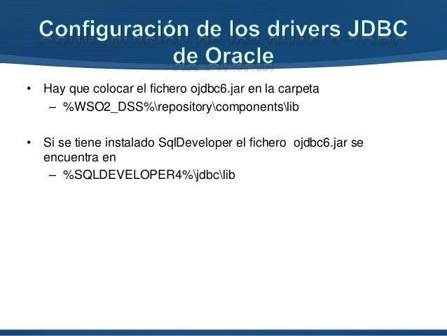 • Hay que colocar el fichero ojdbc6.jar en la carpeta – %WSO2_DSS%repositorycomponentslib • Si se tiene instalado SqlDevel...