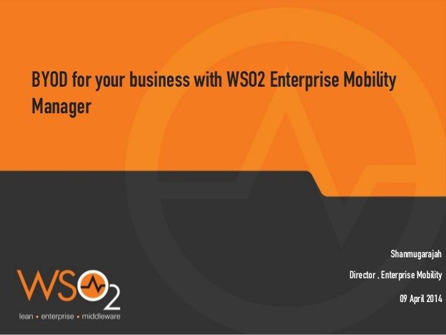 Director , Enterprise Mobility Shanmugarajah BYOD for your business with WSO2 Enterprise Mobility Manager 09 April 2014