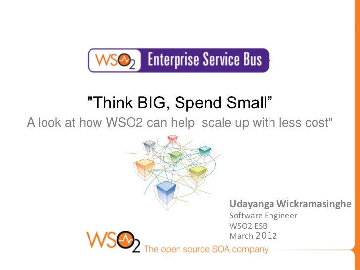 """""""Think BIG, Spend Small""""A look at how WSO2 can help scale up with less cost""""                                  Udayanga Wic..."""