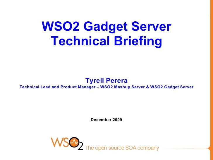 WSO2 Gadget Server Technical Briefing Tyrell Perera Technical Lead and Product Manager – WSO2 Mashup Server & WSO2 Gadget ...