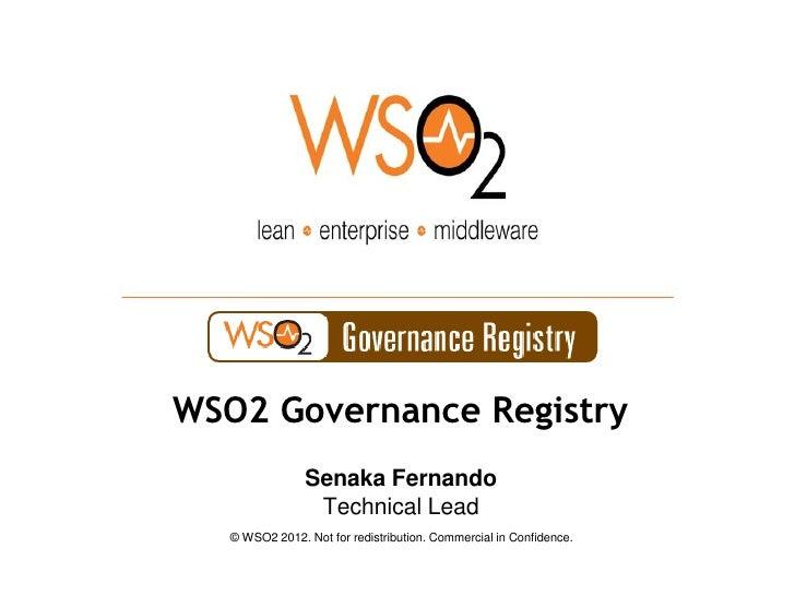 WSO2 Governance Registry                Senaka Fernando                 Technical Lead   © WSO2 2012. Not for redistributi...