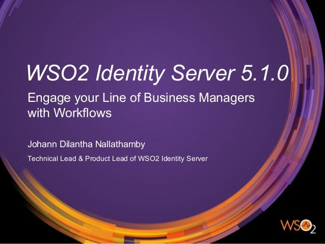 WSO2 Identity Server 5.1.0 Engage your Line of Business Managers with Workflows Johann Dilantha Nallathamby Technical Lead...