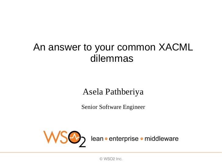 An answer to your common XACML            dilemmas         Asela Pathberiya         Senior Software Engineer