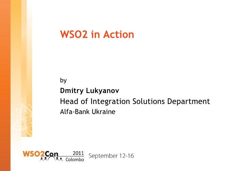 WSO2 in Action <ul><li>by </li></ul><ul><li>Dmitry Lukyanov </li></ul><ul><li>Head of Integration Solutions Department </l...