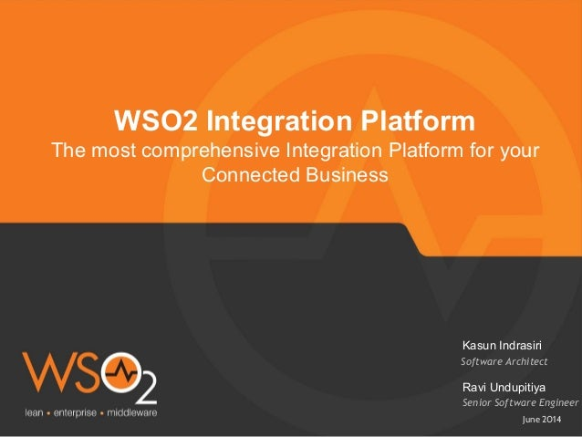 June 2014 WSO2 Integration Platform The most comprehensive Integration Platform for your Connected Business Software Archi...