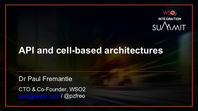 INTEGRATION SUMMIT 2019 API and cell-based architectures Dr Paul Fremantle CTO & Co-Founder, WSO2 paul@wso2.com / @pzfreo ...