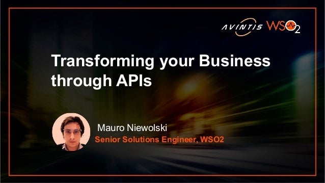 Senior Solutions Engineer, WSO2 Transforming your Business through APIs Mauro Niewolski