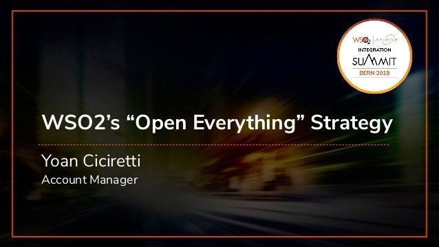 "INTEGRATION SUMMIT 2019 WSO2's ""Open Everything"" Strategy Yoan Ciciretti Account Manager INTEGRATION"