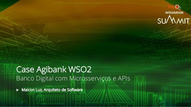 Case Agibank WSO2 Banco Digital com Microsserviços e APIs u Maicon Luz, Arquiteto de Software INTEGRATION